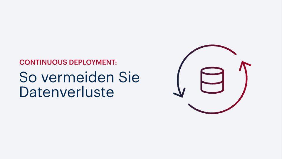 Continuous Deployment: So vermeiden Sie Datenverluste