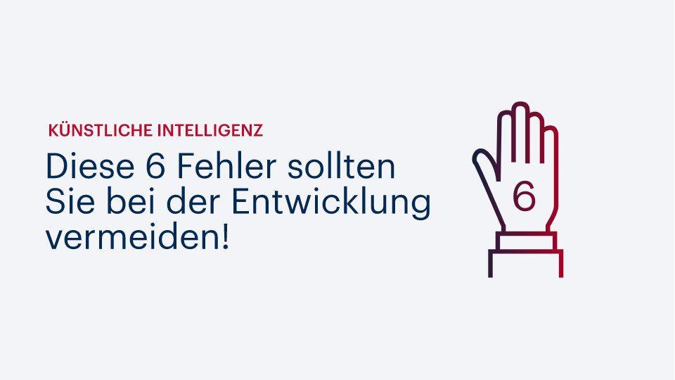 Künstliche Intelligenz: Diese 6 Fehler sollten Sie bei der Entwicklung vermeiden!