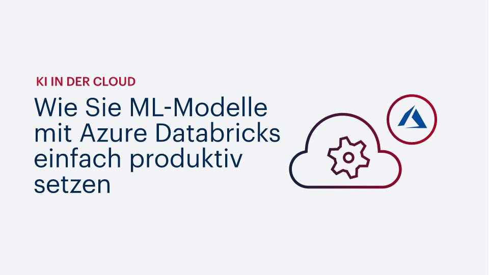 KI in der Cloud: Wie Sie ML-Modelle mit Azure Databricks einfach produktiv setzen